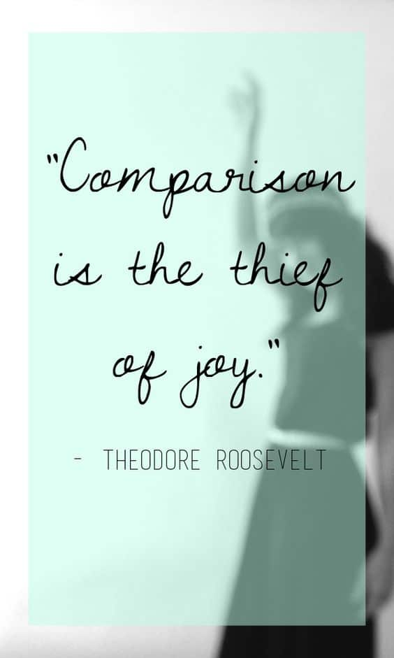 """Comparison is the thief of joy."" Theodore Roosevelt"